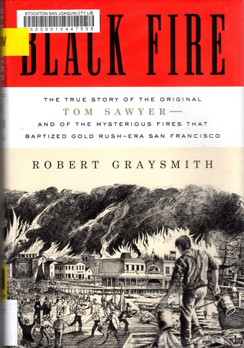 Black Fire: The True Story of the Original Tom Sawyer--and of the Mysterious Fires That Baptized Gold Rush-Era San Francisco - Robert Graysmith