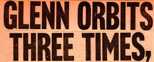 Glenn Orbits Three Times Headline - First Orbital Flight - John Glenn - Friendship 7 - Mercury Capsule